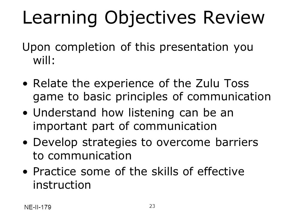 NE-II-179 Learning Objectives Review Upon completion of this presentation you will: Relate the experience of the Zulu Toss game to basic principles of communication Understand how listening can be an important part of communication Develop strategies to overcome barriers to communication Practice some of the skills of effective instruction 23A