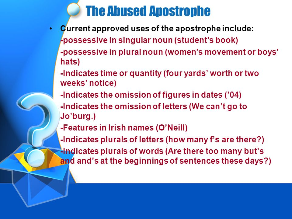 The Abused Apostrophe The Apostrophe takes more abuse than any other type of punctuation. It first appeared in the 16 th century in Greece. In Greek,