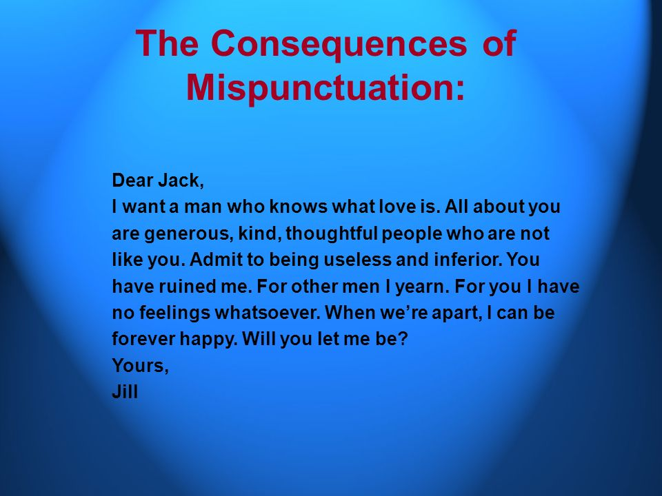 The Consequences of Mispunctuation: Dear Jack, I want a man who knows what love is all about. You are generous, kind, thoughtful. People who are not l