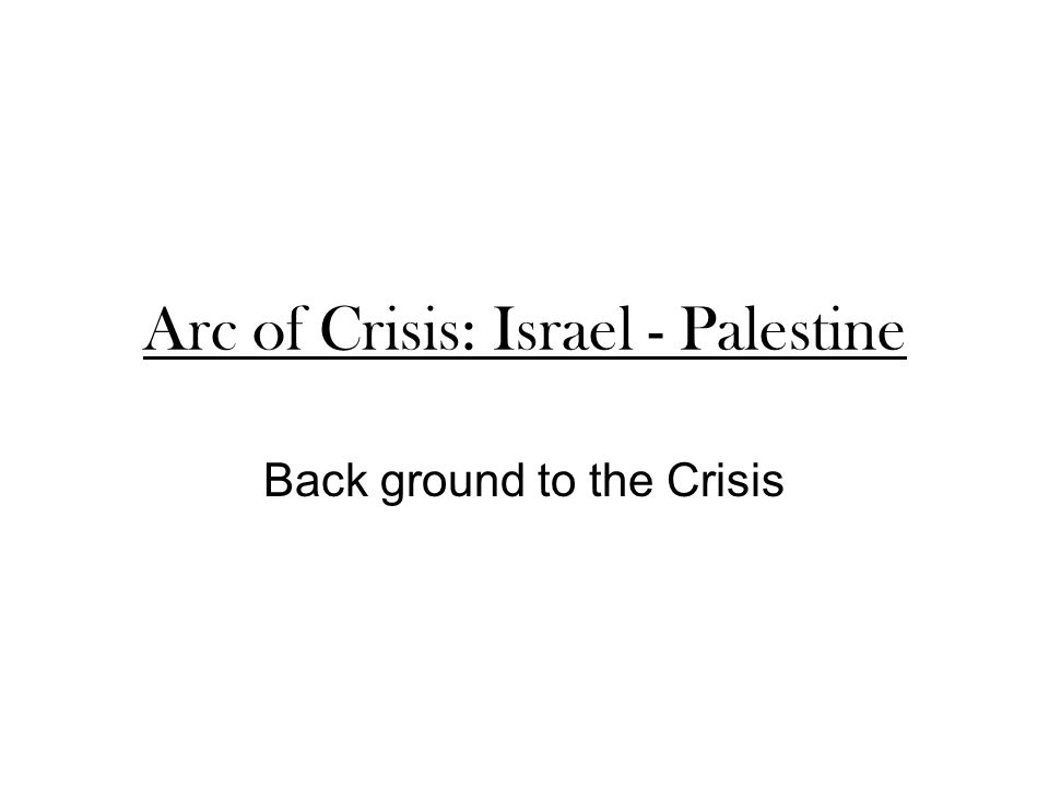 Arc of Crisis: Israel - Palestine Back ground to the Crisis