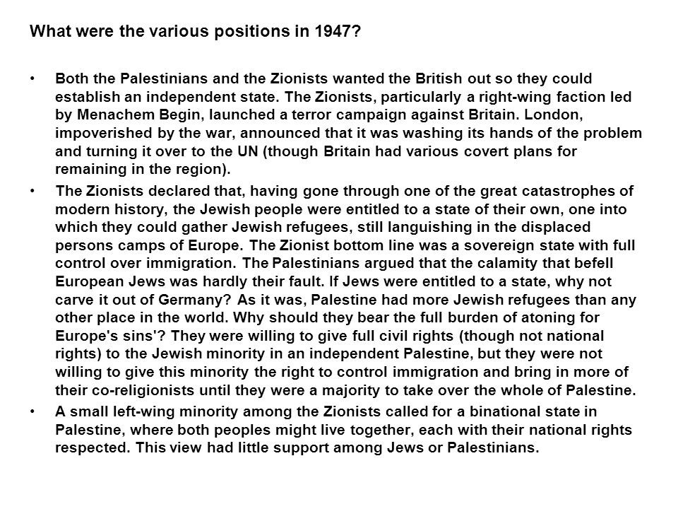What were the various positions in 1947? Both the Palestinians and the Zionists wanted the British out so they could establish an independent state. T