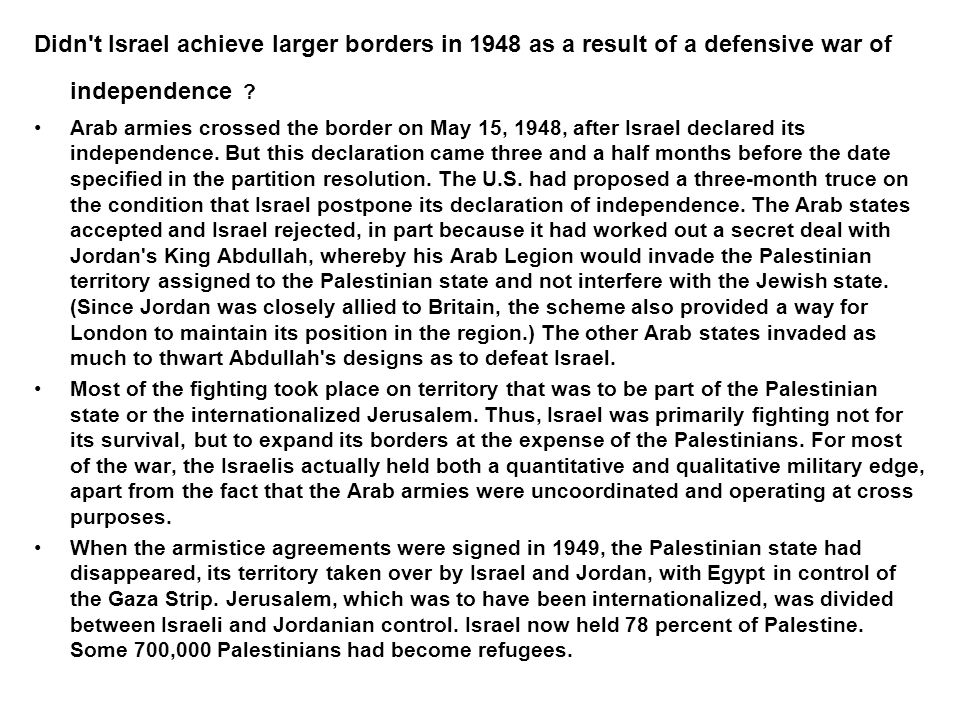 Didn't Israel achieve larger borders in 1948 as a result of a defensive war of independence ? Arab armies crossed the border on May 15, 1948, after Is