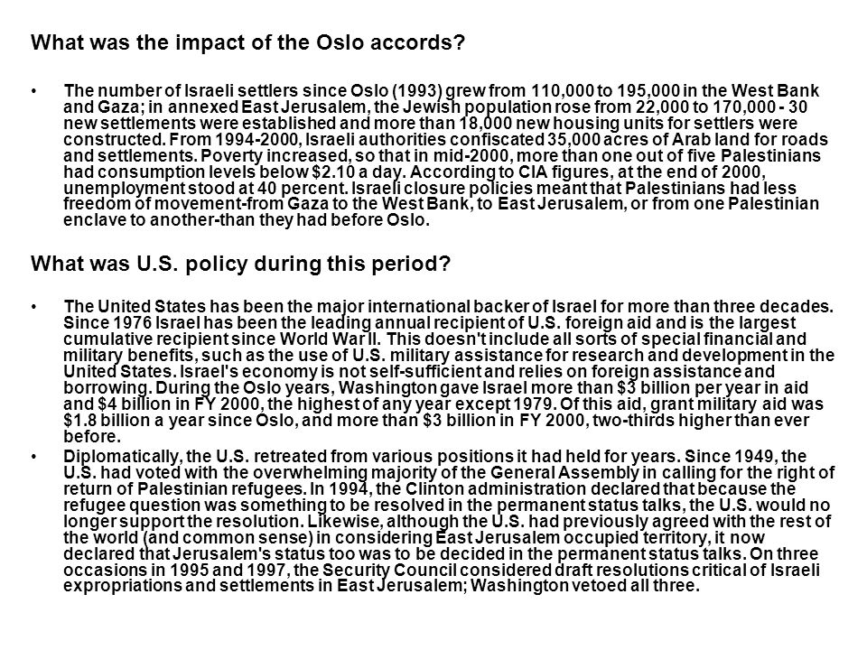 What was the impact of the Oslo accords? The number of Israeli settlers since Oslo (1993) grew from 110,000 to 195,000 in the West Bank and Gaza; in a