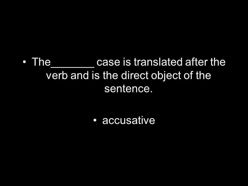 The_______ case is translated after the verb and is the direct object of the sentence. accusative