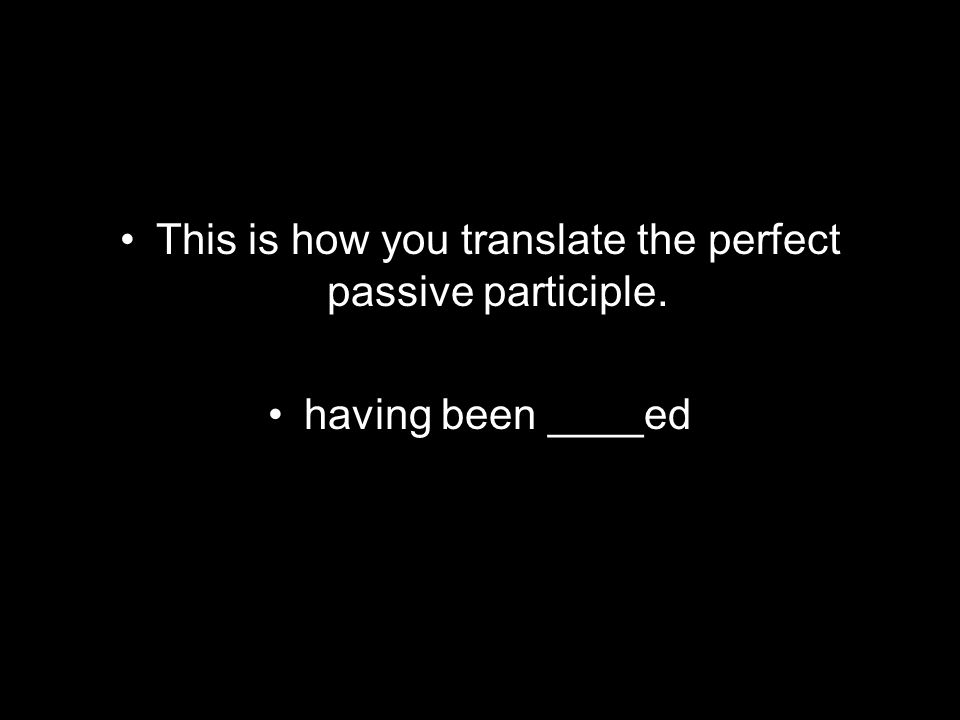 This is how you translate the perfect passive participle. having been ____ed