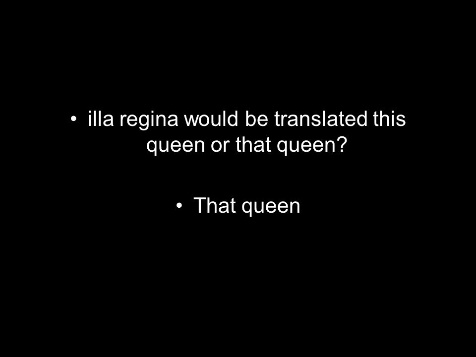 illa regina would be translated this queen or that queen That queen