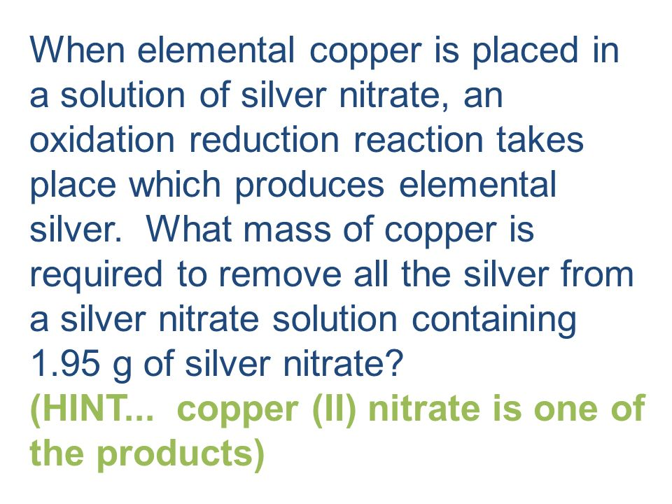 1.95 g AgNO 3 x 1 mol AgNO 3 x 1 mol Cu x 63.55 g Cu 169.91 g AgNO 3 2 mol AgNO 3 1 mol Cu = 0.365 g Cu What mass of copper is required to remove all the silver from a silver nitrate solution containing 1.95 g of silver nitrate.