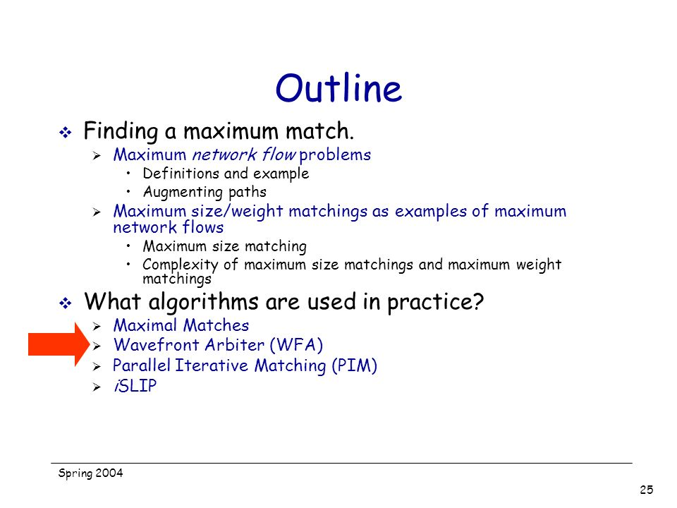 Spring 2004 25 Outline Finding a maximum match. Maximum network flow problems Definitions and example Augmenting paths Maximum size/weight matchings a