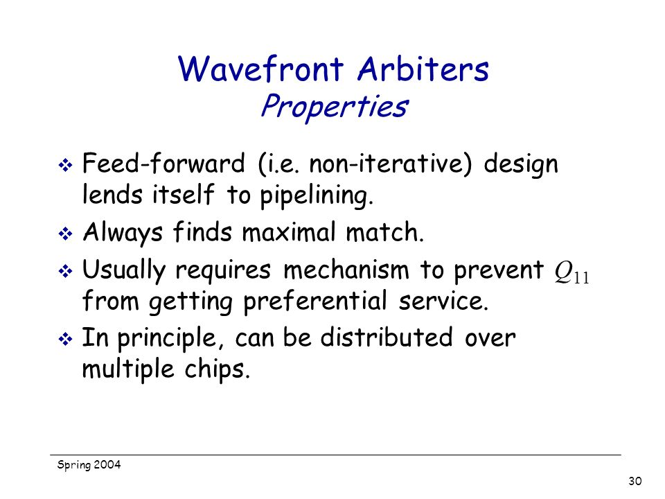 Spring 2004 30 Wavefront Arbiters Properties Feed-forward (i.e. non-iterative) design lends itself to pipelining. Always finds maximal match. Usually