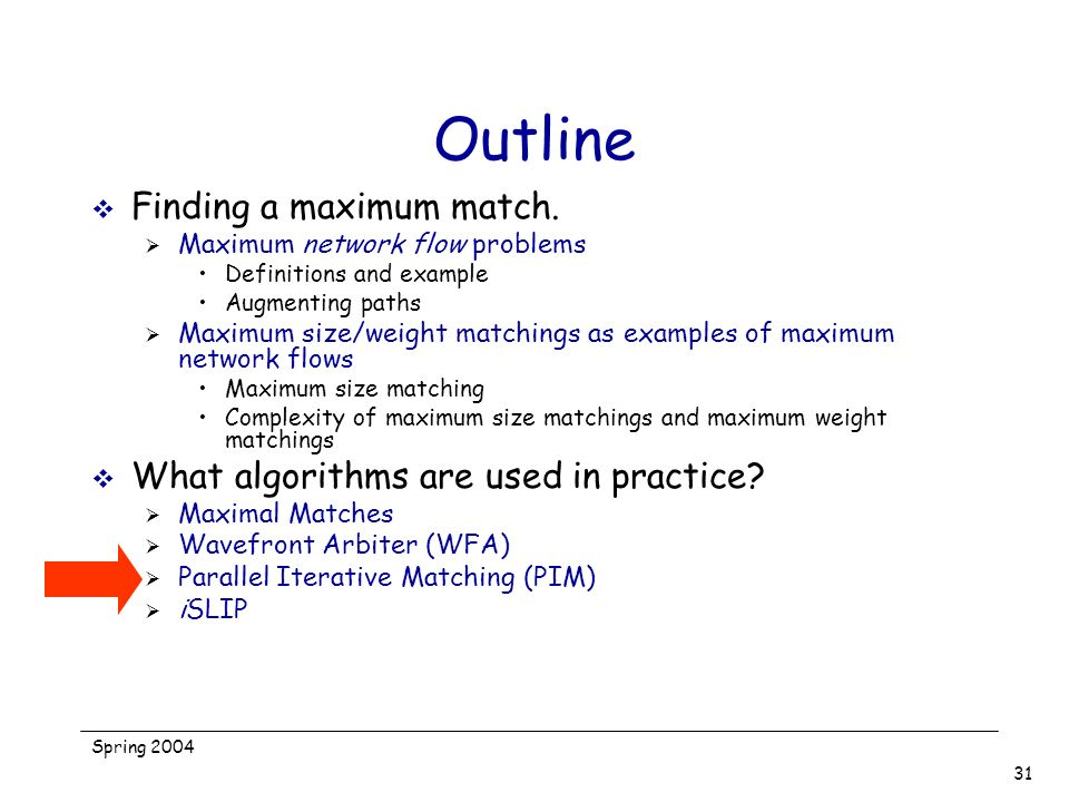 Spring 2004 31 Outline Finding a maximum match. Maximum network flow problems Definitions and example Augmenting paths Maximum size/weight matchings a
