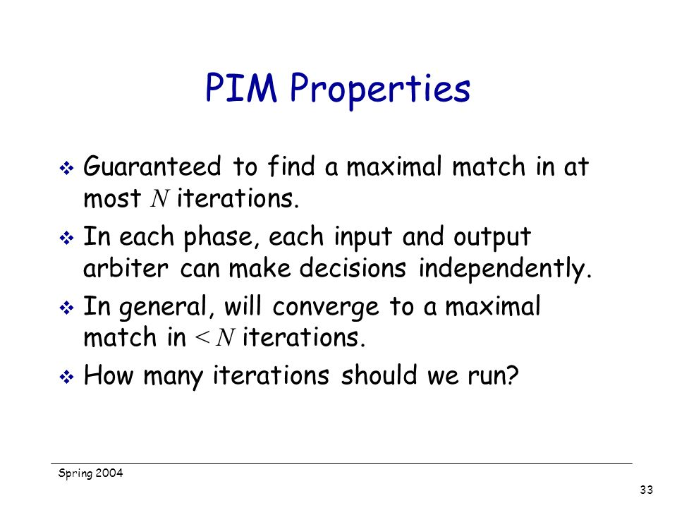 Spring 2004 33 PIM Properties Guaranteed to find a maximal match in at most N iterations. In each phase, each input and output arbiter can make decisi