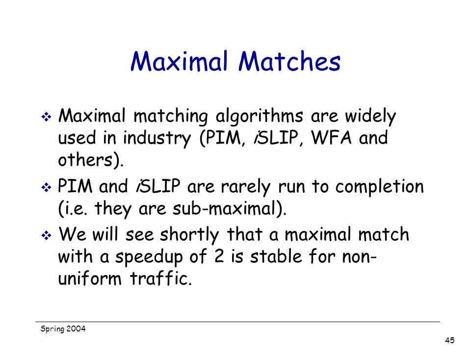 Spring 2004 45 Maximal Matches Maximal matching algorithms are widely used in industry (PIM, iSLIP, WFA and others). PIM and iSLIP are rarely run to c