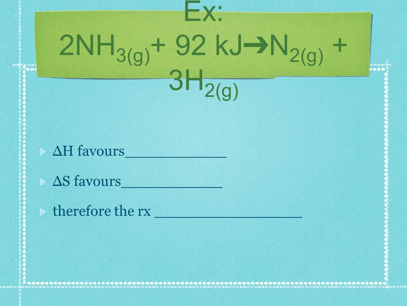 Ex: 2NH 3(g) + 92 kJ N 2(g) + 3H 2(g) H favours___________ S favours___________ therefore the rx ________________