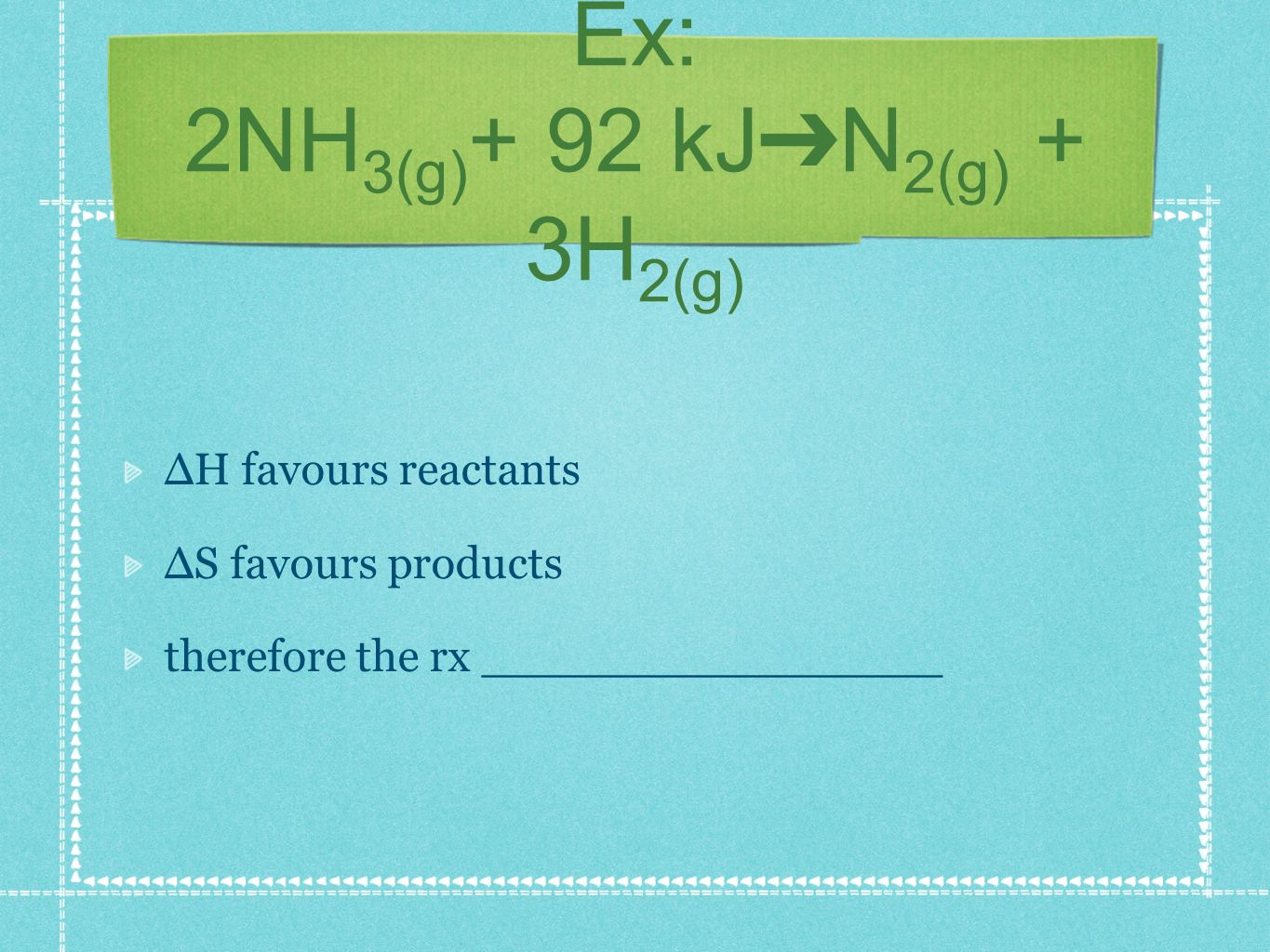 Ex: 2NH 3(g) + 92 kJ N 2(g) + 3H 2(g) H favours reactants S favours products therefore the rx ________________