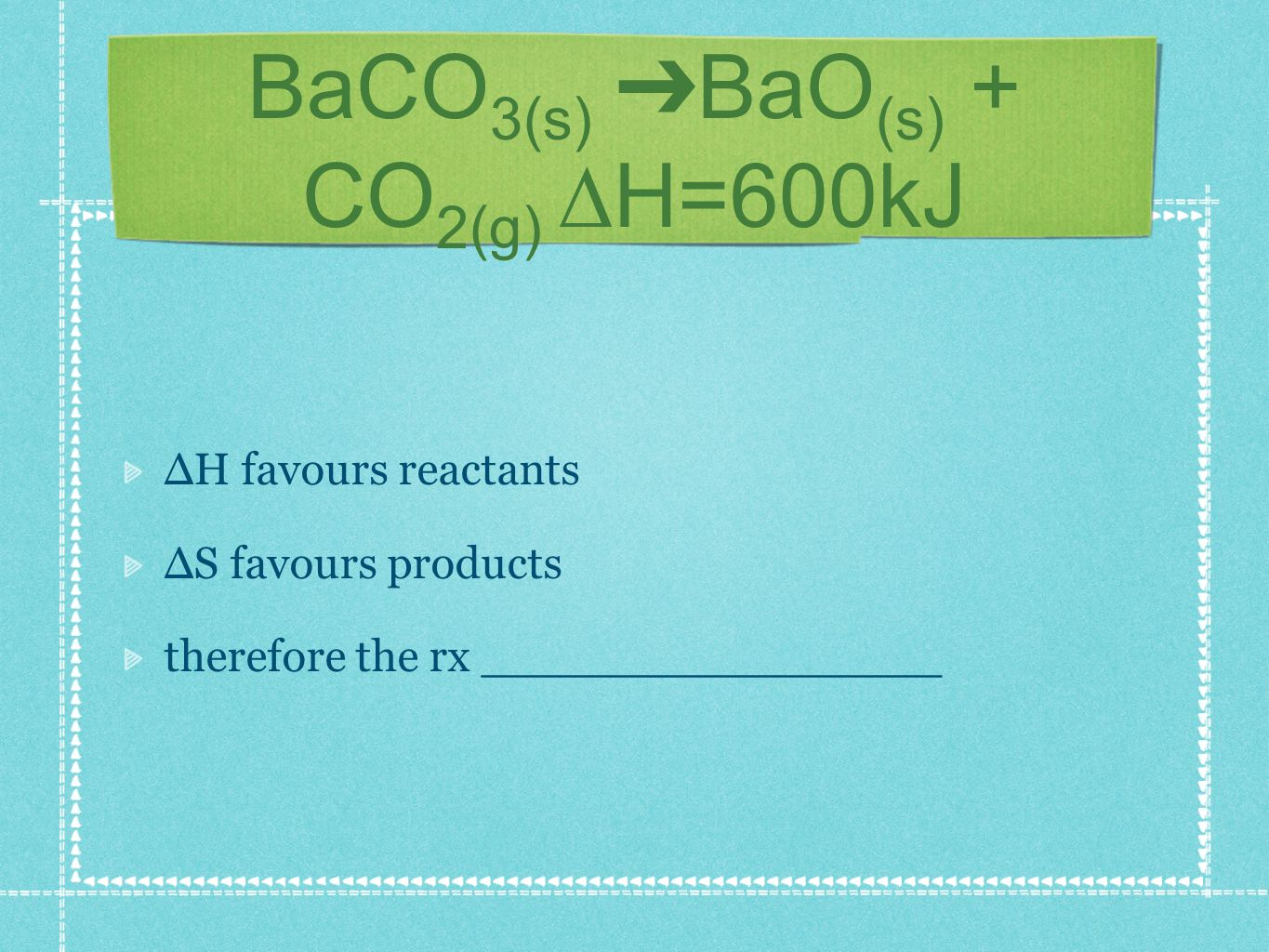 BaCO 3(s) BaO (s) + CO 2(g) H=600kJ H favours reactants S favours products therefore the rx ________________