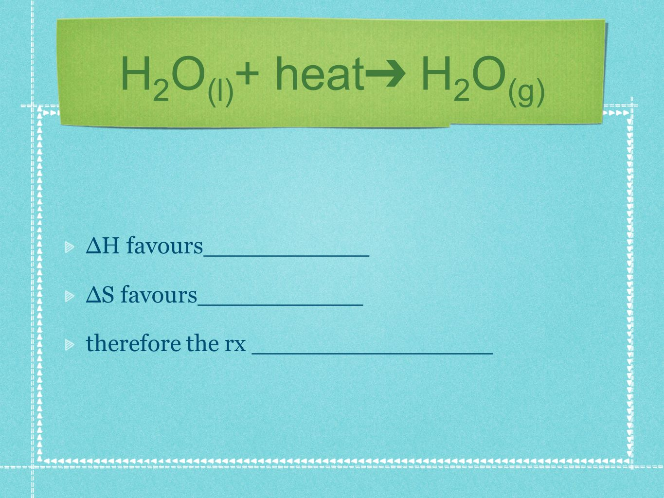 H 2 O (l) + heat H 2 O (g) H favours___________ S favours___________ therefore the rx ________________