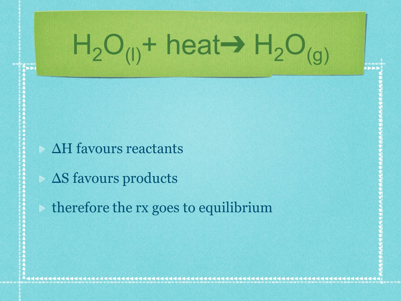 H 2 O (l) + heat H 2 O (g) H favours reactants S favours products therefore the rx goes to equilibrium