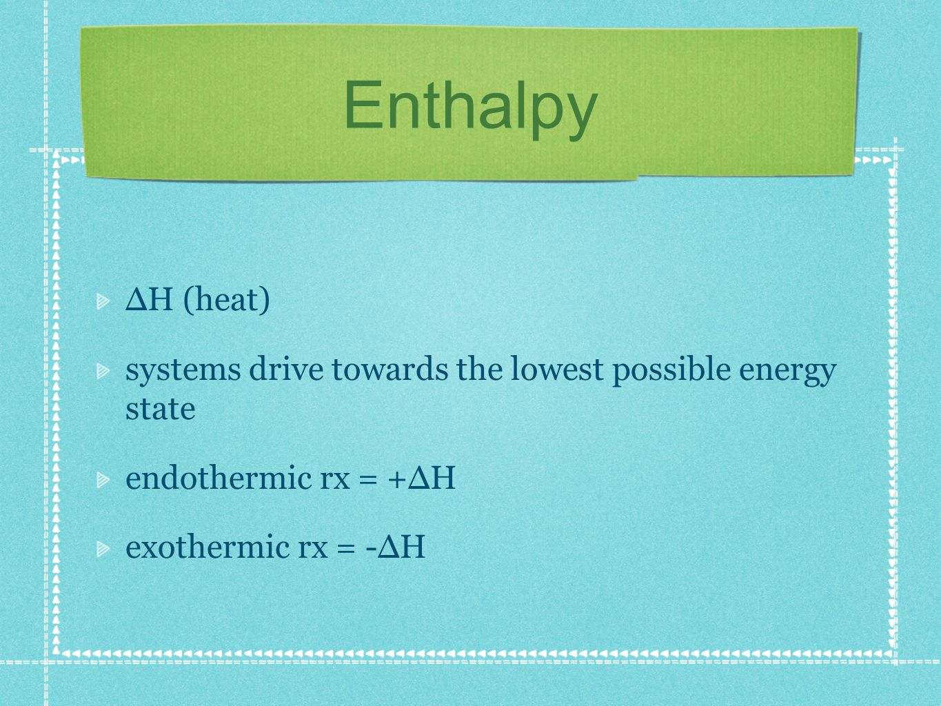 Enthalpy H (heat) systems drive towards the lowest possible energy state endothermic rx = +H exothermic rx = -H