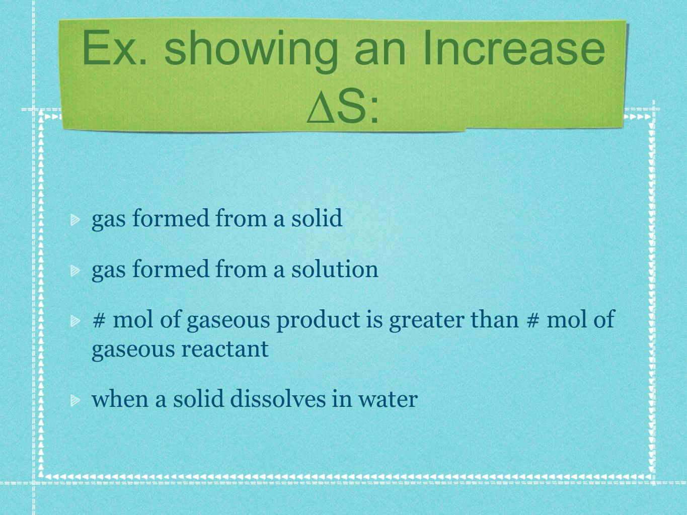 Ex. showing an Increase S: gas formed from a solid gas formed from a solution # mol of gaseous product is greater than # mol of gaseous reactant when