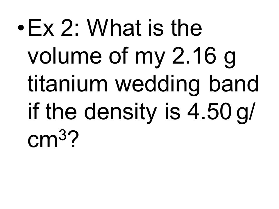 Ex 2: What is the volume of my 2.16 g titanium wedding band if the density is 4.50 g/ cm 3