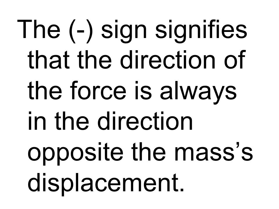 The (-) sign signifies that the direction of the force is always in the direction opposite the masss displacement.
