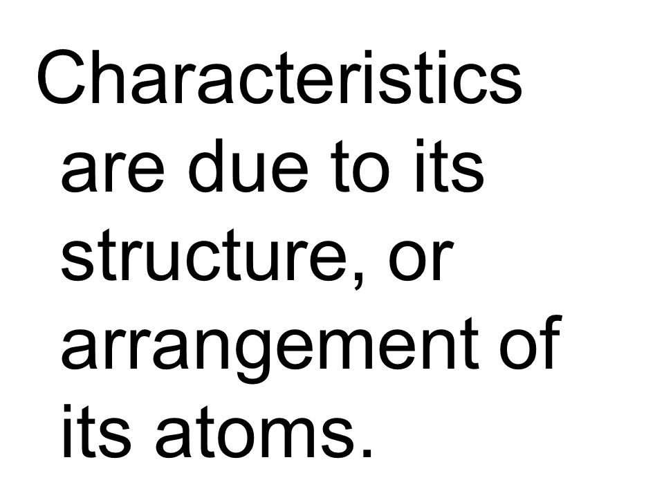Characteristics are due to its structure, or arrangement of its atoms.