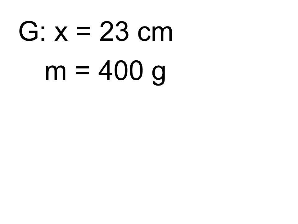 G: x = 23 cm m = 400 g