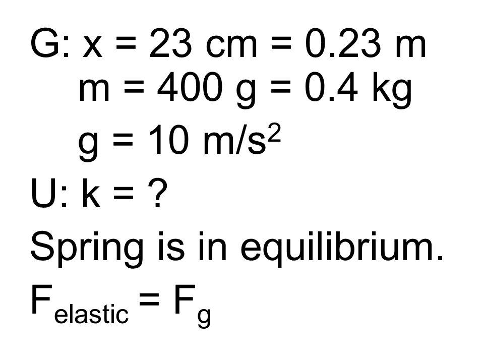 G: x = 23 cm = 0.23 m m = 400 g = 0.4 kg g = 10 m/s 2 U: k = .