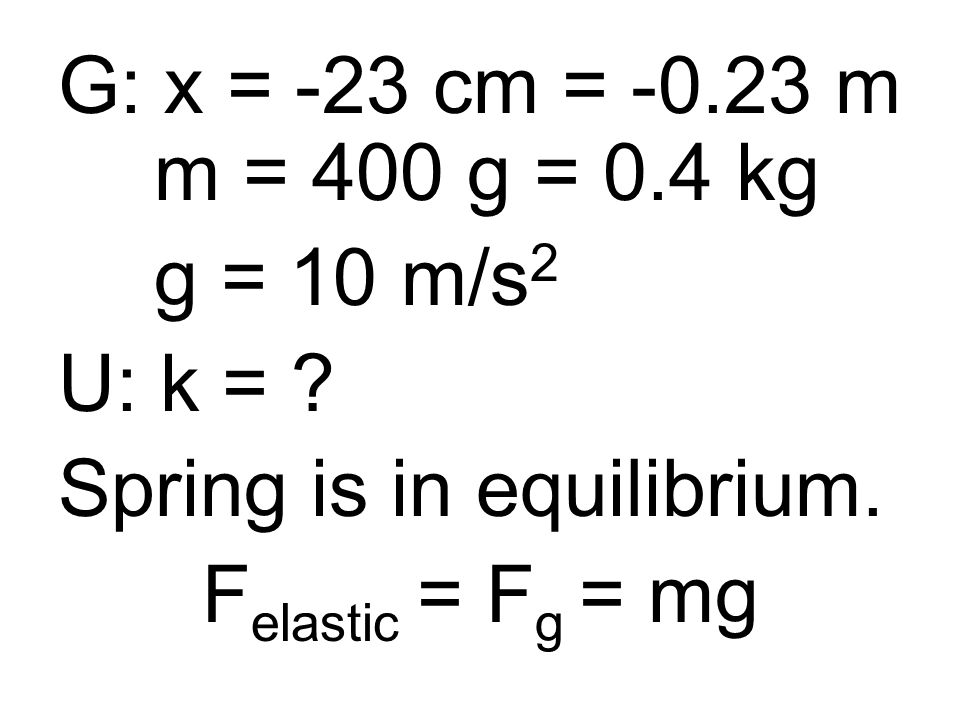 G: x = -23 cm = -0.23 m m = 400 g = 0.4 kg g = 10 m/s 2 U: k = .
