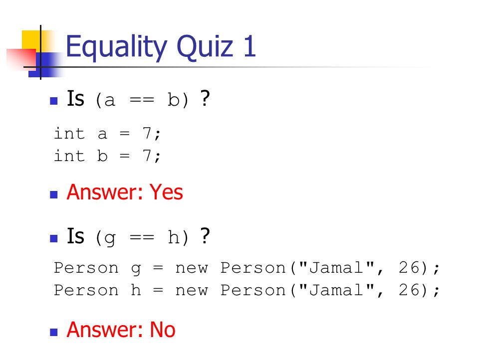 Equality Quiz 1 Is (a == b) .Answer: Yes Is (g == h) .