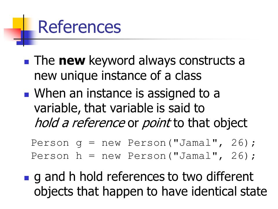 References The new keyword always constructs a new unique instance of a class When an instance is assigned to a variable, that variable is said to hold a reference or point to that object g and h hold references to two different objects that happen to have identical state Person g = new Person( Jamal , 26); Person h = new Person( Jamal , 26);