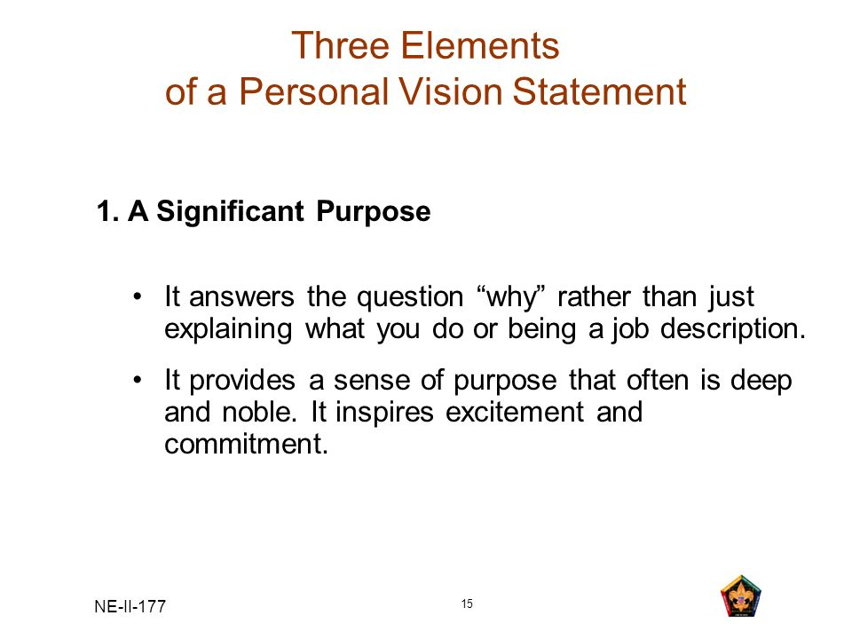 NE-II-177 15 Three Elements of a Personal Vision Statement 1. A Significant Purpose It answers the question why rather than just explaining what you d