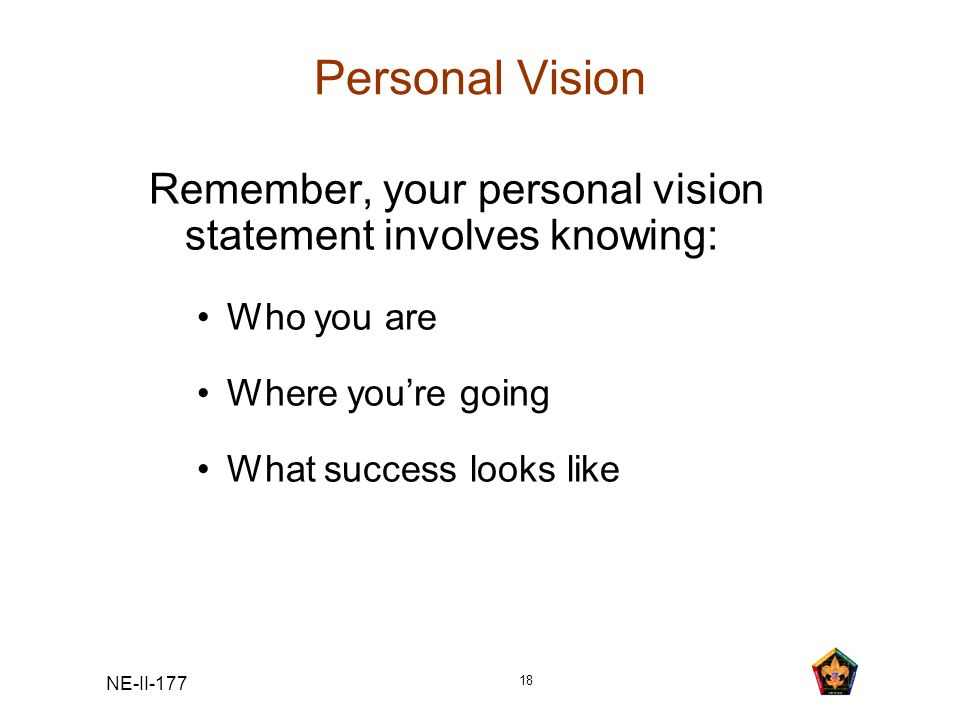 NE-II-177 18 Personal Vision Remember, your personal vision statement involves knowing: Who you are Where youre going What success looks like