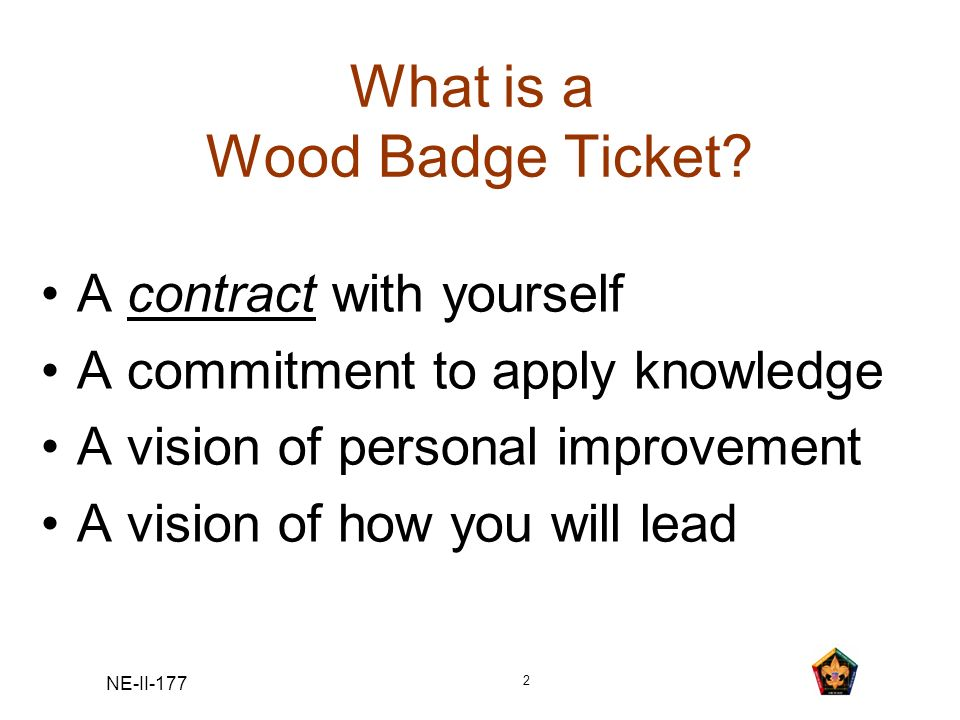 NE-II-177 2 What is a Wood Badge Ticket? A contract with yourself A commitment to apply knowledge A vision of personal improvement A vision of how you