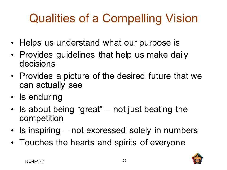 NE-II-177 20 Qualities of a Compelling Vision Helps us understand what our purpose is Provides guidelines that help us make daily decisions Provides a