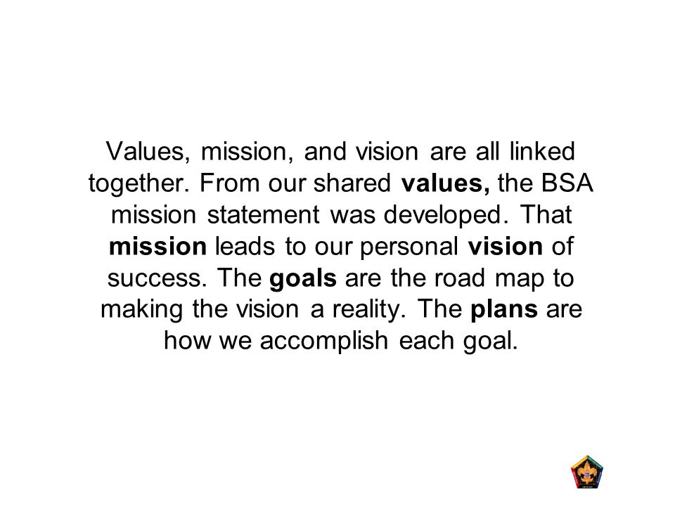 Values, mission, and vision are all linked together. From our shared values, the BSA mission statement was developed. That mission leads to our person
