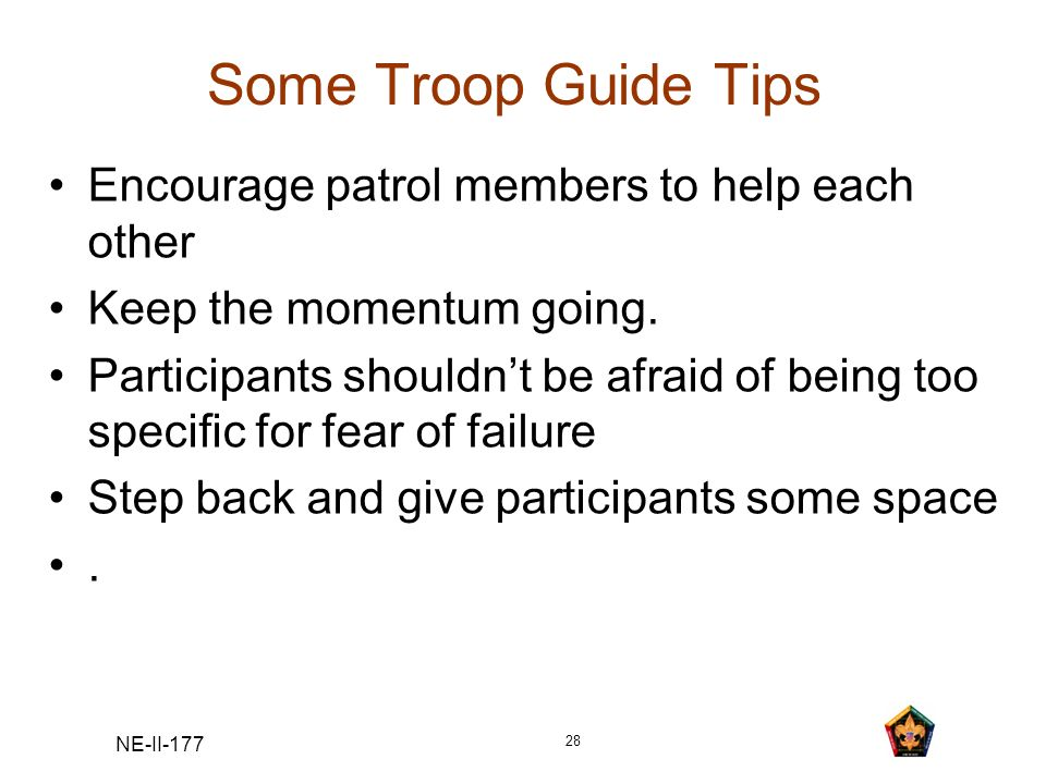 NE-II-177 28 Some Troop Guide Tips Encourage patrol members to help each other Keep the momentum going. Participants shouldnt be afraid of being too s