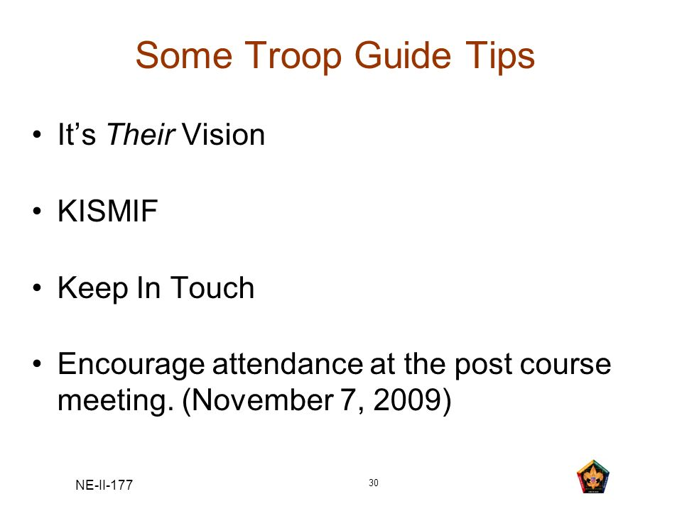NE-II-177 30 Some Troop Guide Tips Its Their Vision KISMIF Keep In Touch Encourage attendance at the post course meeting. (November 7, 2009)