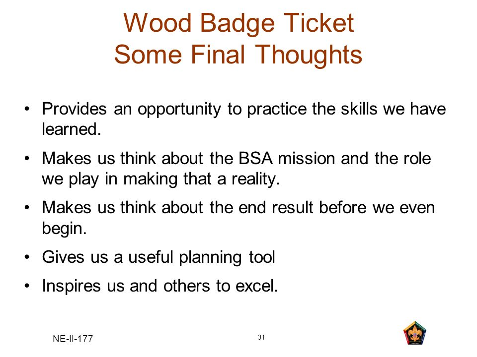 NE-II-177 31 Wood Badge Ticket Some Final Thoughts Provides an opportunity to practice the skills we have learned. Makes us think about the BSA missio