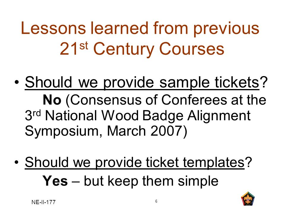 NE-II-177 6 Lessons learned from previous 21 st Century Courses Should we provide sample tickets? No (Consensus of Conferees at the 3 rd National Wood