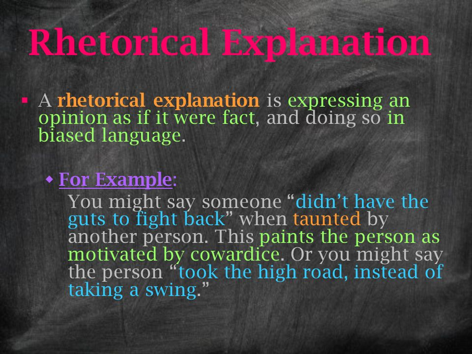 Rhetorical Explanation A rhetorical explanation is expressing an opinion as if it were fact, and doing so in biased language. For Example: You might s