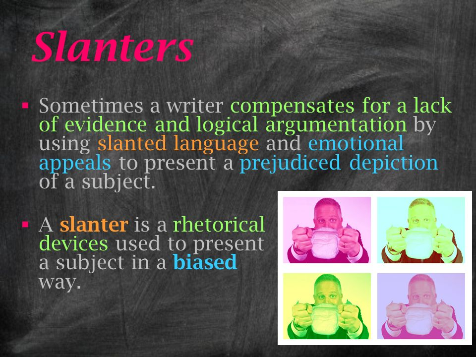 Slanters Sometimes a writer compensates for a lack of evidence and logical argumentation by using slanted language and emotional appeals to present a prejudiced depiction of a subject.