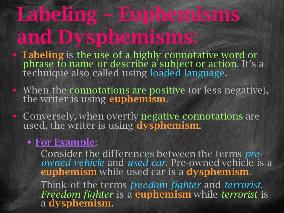 Labeling – Euphemisms and Dysphemisms: Labeling is the use of a highly connotative word or phrase to name or describe a subject or action. Its a techn