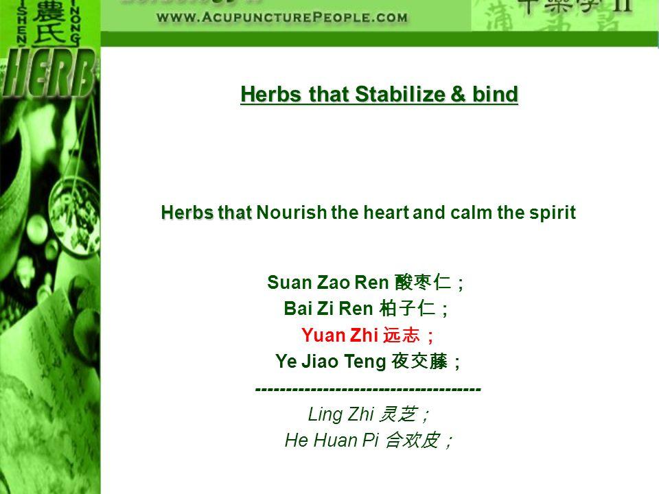 Herbs that Stabilize & bind Herbs that Herbs that Nourish the heart and calm the spirit Suan Zao Ren Bai Zi Ren Yuan Zhi Ye Jiao Teng ----------------