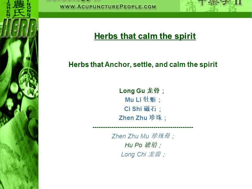Herbs that calm the spirit Herbs that Herbs that Anchor, settle, and calm the spirit Long Gu Mu Li Ci Shi Zhen Zhu -----------------------------------