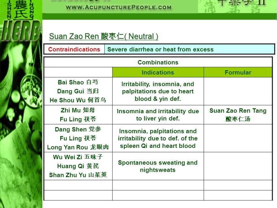 ContraindicationsSevere diarrhea or heat from excess Combinations IndicationsFormular Bai Shao Dang Gui He Shou Wu Irritability, insomnia, and palpita
