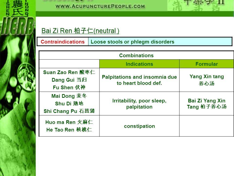 ContraindicationsLoose stools or phlegm disorders Combinations IndicationsFormular Suan Zao Ren Dang Gui Fu Shen Palpitations and insomnia due to hear