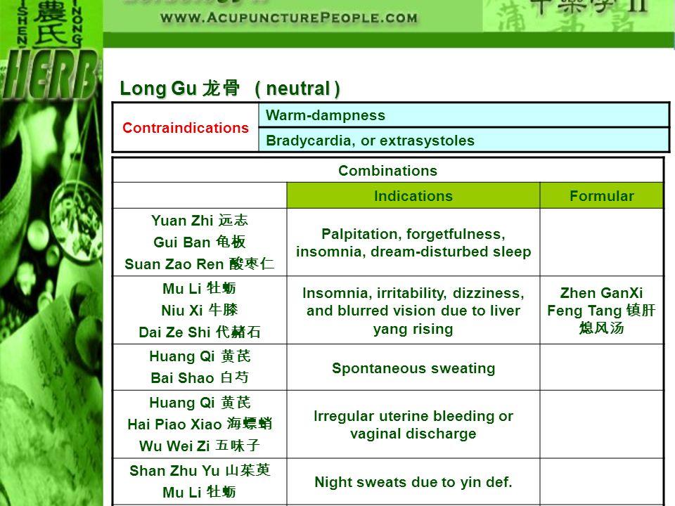 Contraindications Warm-dampness Bradycardia, or extrasystoles Combinations IndicationsFormular Yuan Zhi Gui Ban Suan Zao Ren Palpitation, forgetfulnes