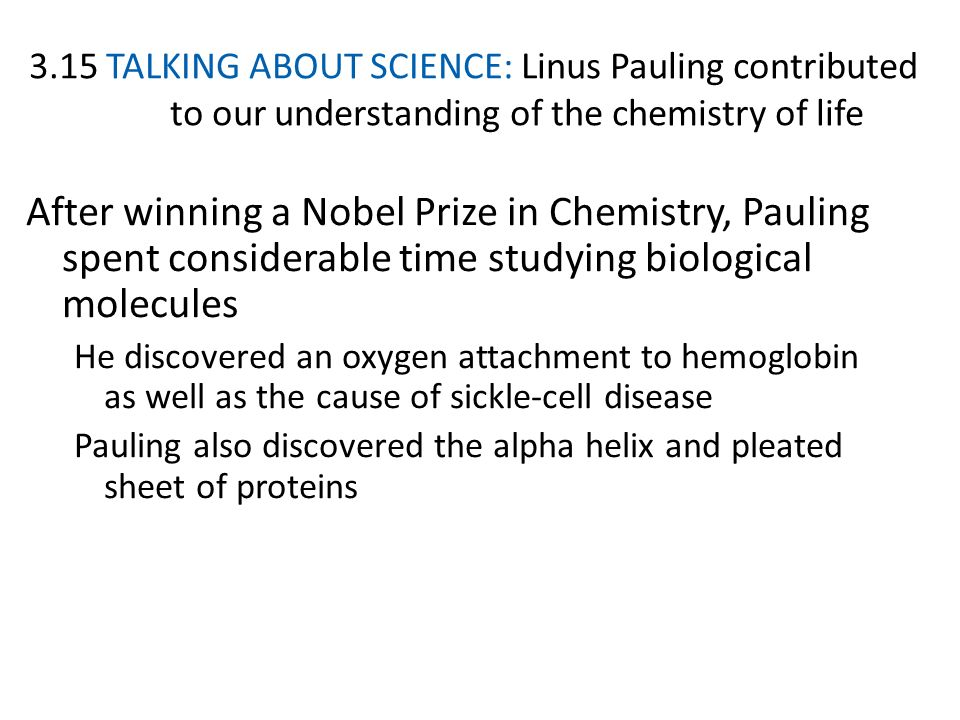 3.15 TALKING ABOUT SCIENCE: Linus Pauling contributed to our understanding of the chemistry of life After winning a Nobel Prize in Chemistry, Pauling