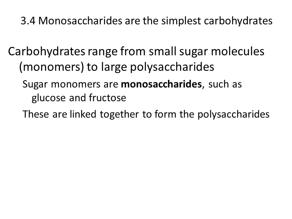 3.4 Monosaccharides are the simplest carbohydrates Carbohydrates range from small sugar molecules (monomers) to large polysaccharides Sugar monomers a